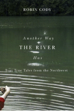 "Robin Cody, ""Another Way the River Has"""